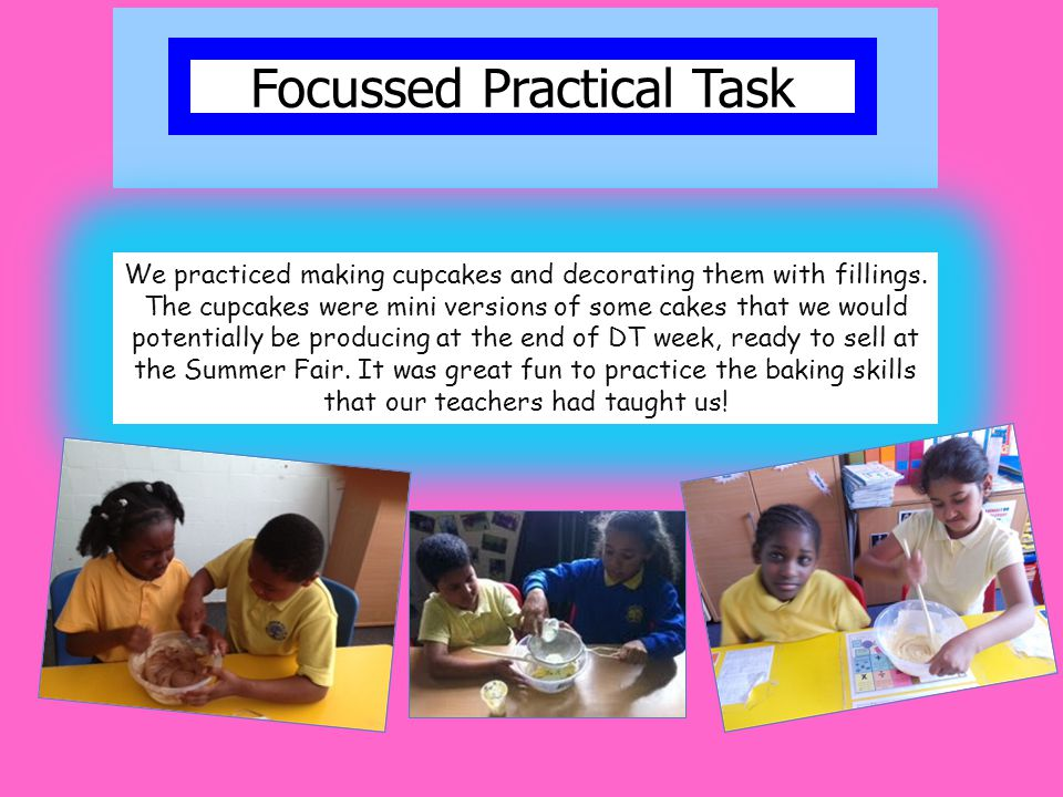 Focussed Practical Task We practiced making cupcakes and decorating them with fillings. The cupcakes were mini versions of some cakes that we would po