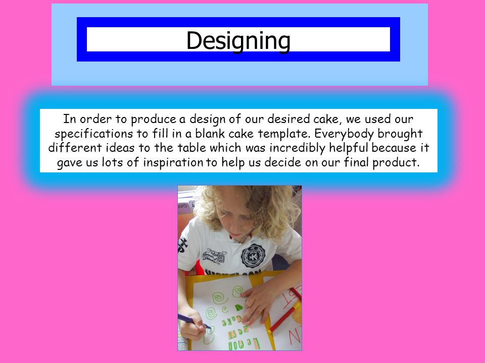 Designing In order to produce a design of our desired cake, we used our specifications to fill in a blank cake template. Everybody brought different i