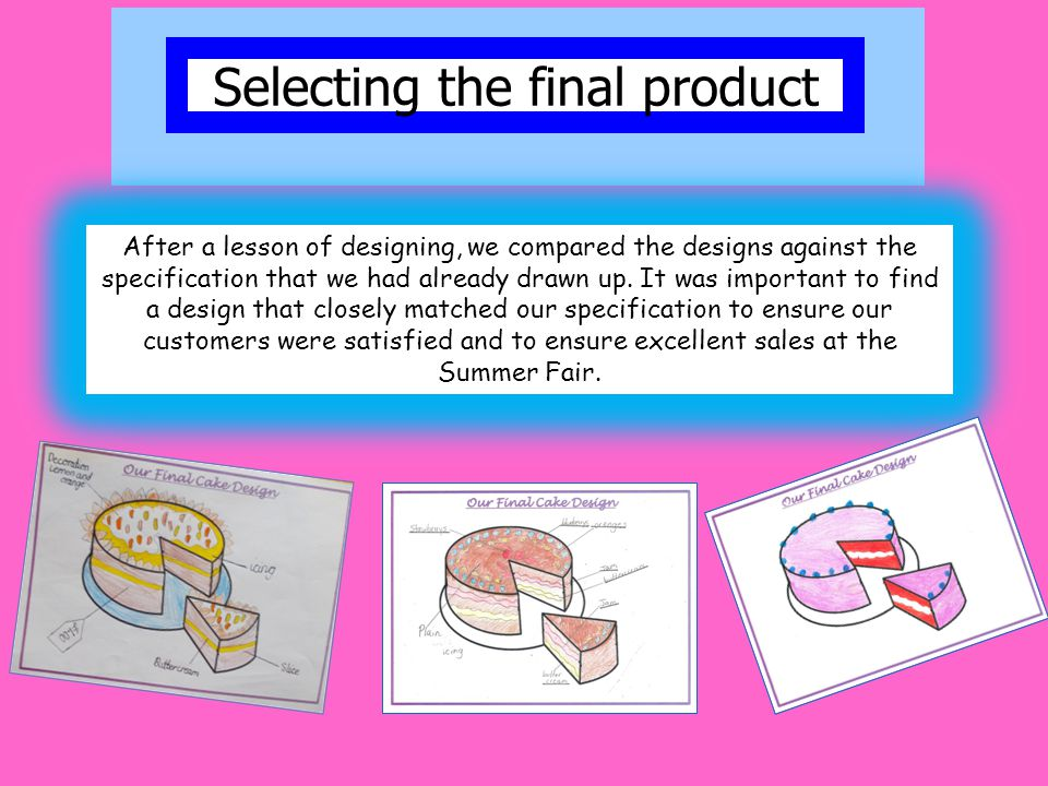 Selecting the final product After a lesson of designing, we compared the designs against the specification that we had already drawn up.