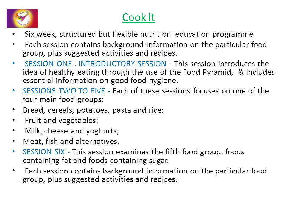 Cook It Six week, structured but flexible nutrition education programme Each session contains background information on the particular food group, plus suggested activities and recipes.