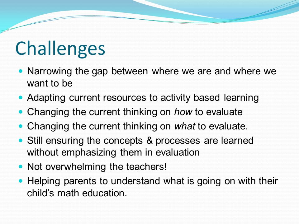 Challenges Narrowing the gap between where we are and where we want to be Adapting current resources to activity based learning Changing the current t