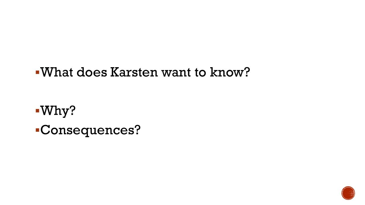 What does Karsten want to know Why Consequences