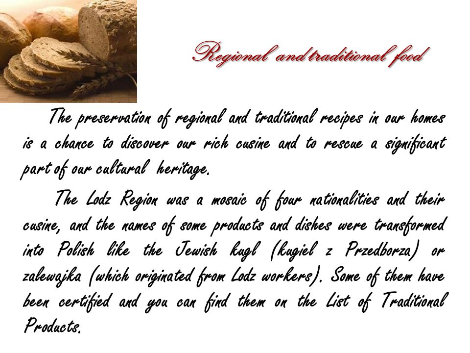Regional and traditional food The preservation of regional and traditional recipes in our homes is a chance to discover our rich cusine and to rescue a significant part of our cultural heritage.