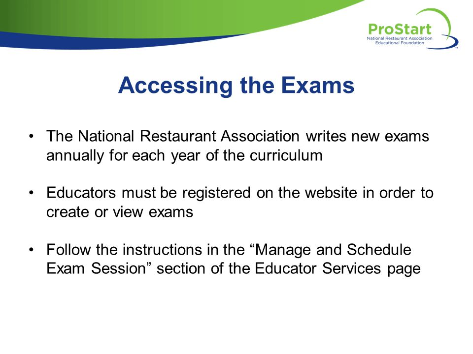 Accessing the Exams The National Restaurant Association writes new exams annually for each year of the curriculum Educators must be registered on the