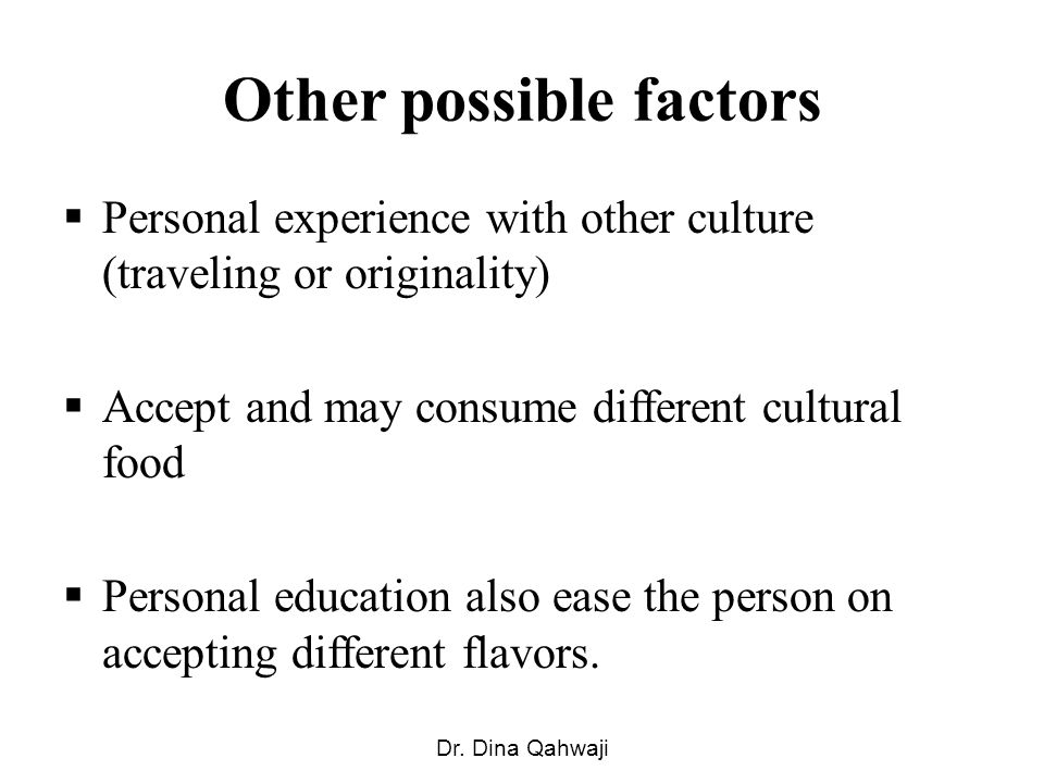 Other possible factors Personal experience with other culture (traveling or originality) Accept and may consume different cultural food Personal education also ease the person on accepting different flavors.