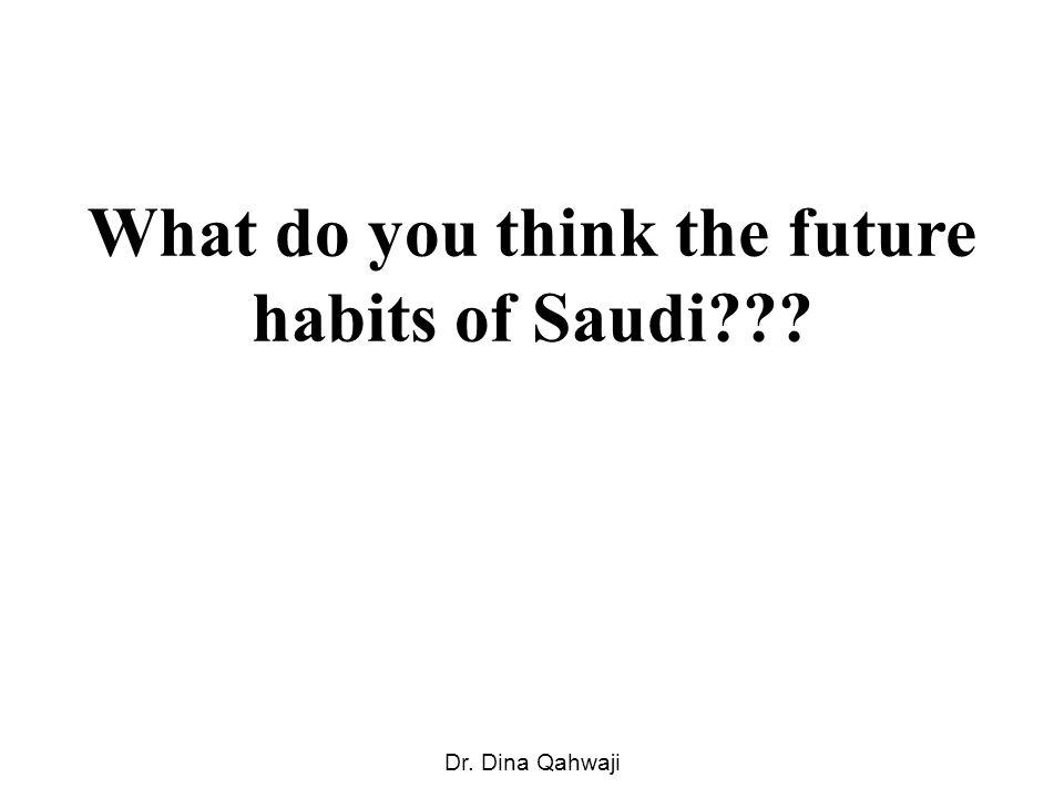 What do you think the future habits of Saudi Dr. Dina Qahwaji
