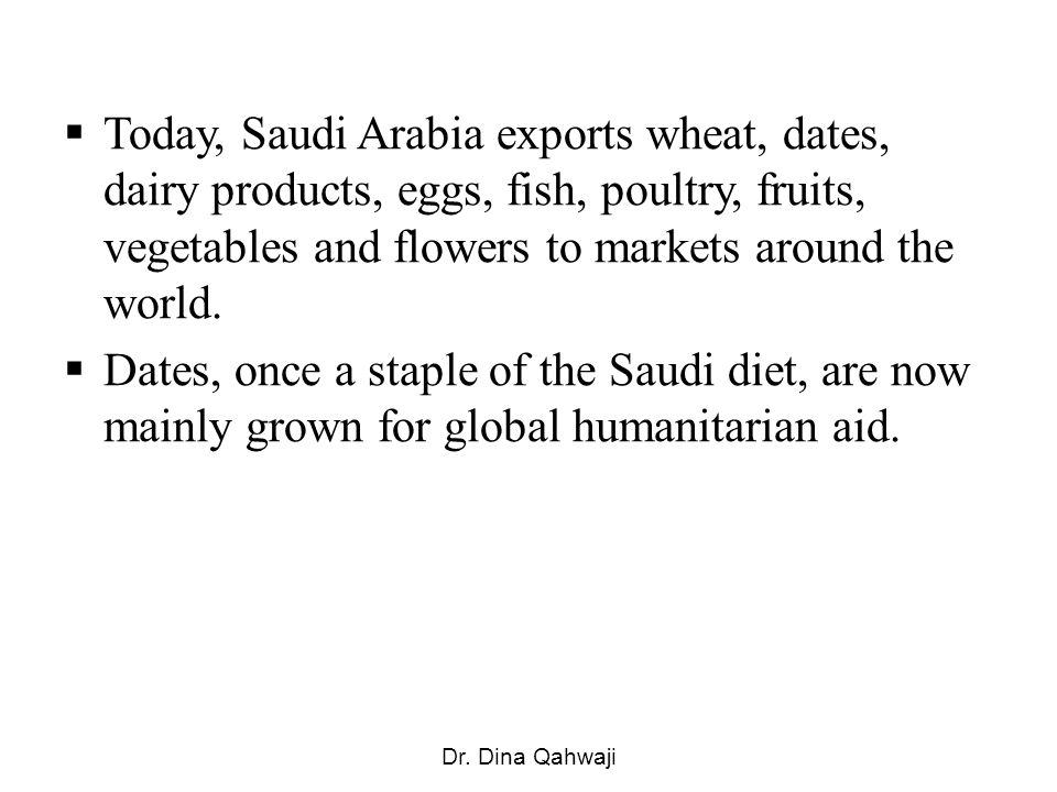 Today, Saudi Arabia exports wheat, dates, dairy products, eggs, fish, poultry, fruits, vegetables and flowers to markets around the world.