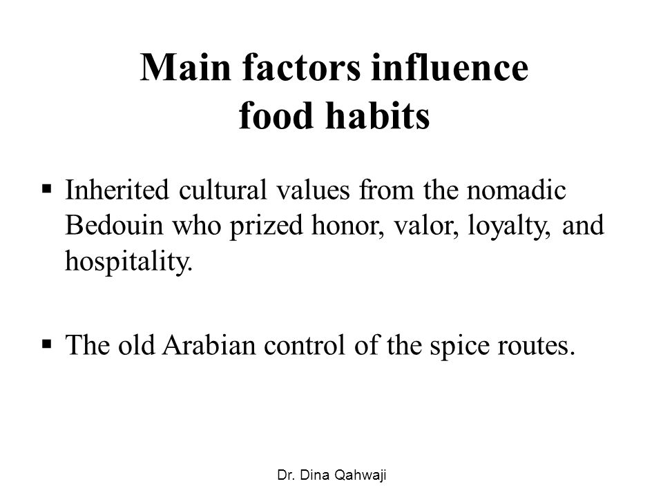 Main factors influence food habits Inherited cultural values from the nomadic Bedouin who prized honor, valor, loyalty, and hospitality.