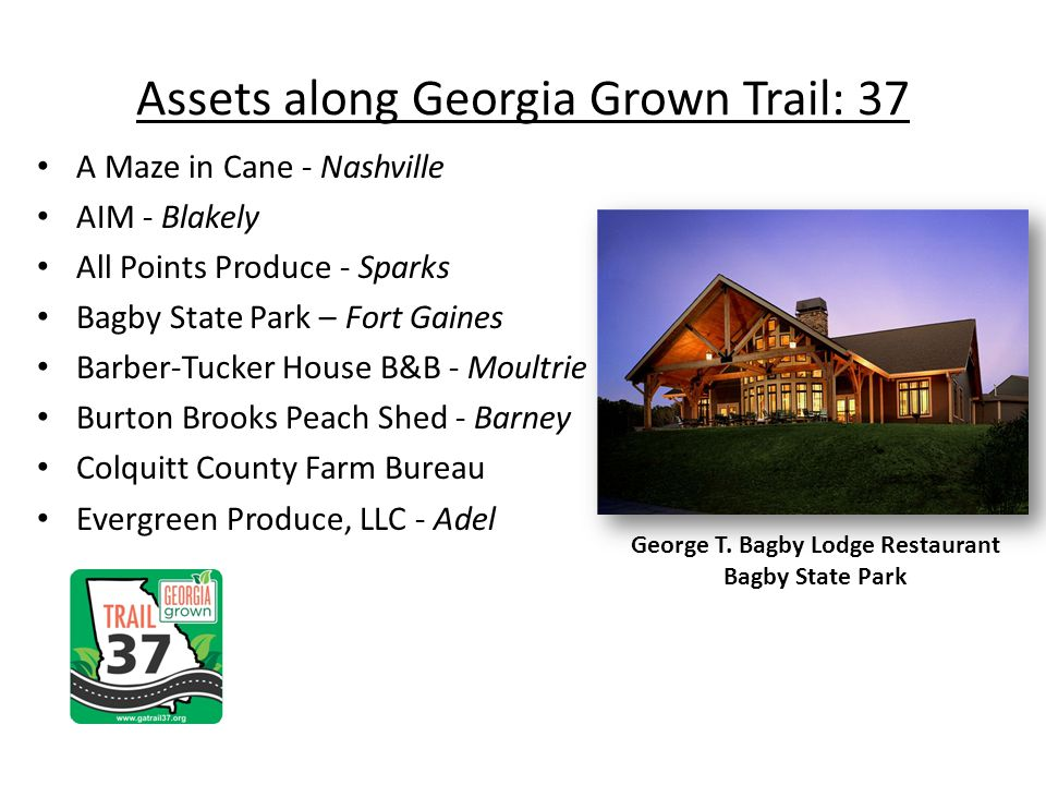 Assets along Georgia Grown Trail: 37 A Maze in Cane - Nashville AIM - Blakely All Points Produce - Sparks Bagby State Park – Fort Gaines Barber-Tucker House B&B - Moultrie Burton Brooks Peach Shed - Barney Colquitt County Farm Bureau Evergreen Produce, LLC - Adel George T.