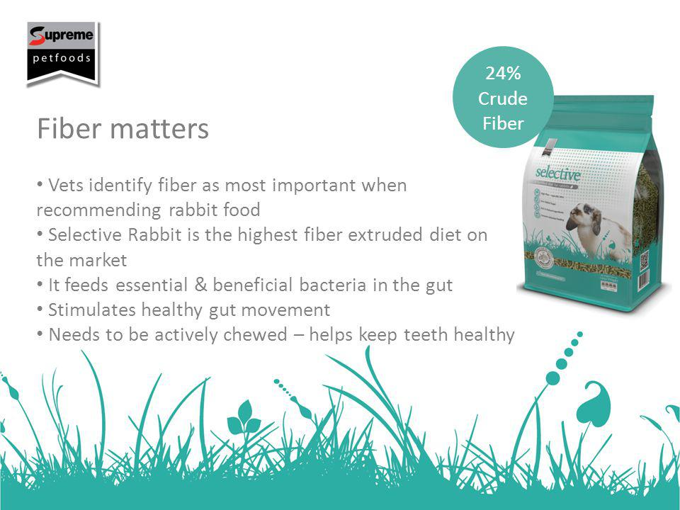 Fiber matters Vets identify fiber as most important when recommending rabbit food Selective Rabbit is the highest fiber extruded diet on the market It feeds essential & beneficial bacteria in the gut Stimulates healthy gut movement Needs to be actively chewed – helps keep teeth healthy 24% Crude Fiber