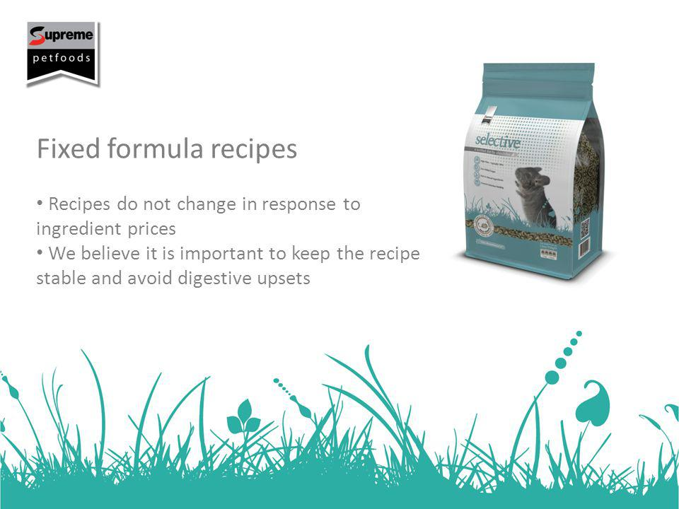 Fixed formula recipes Recipes do not change in response to ingredient prices We believe it is important to keep the recipe stable and avoid digestive