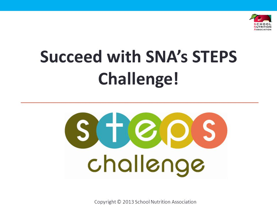 Copyright © 2013 School Nutrition Association Program Overview The STEPS Challenge is a health and wellness program, created just for school nutrition professionals.