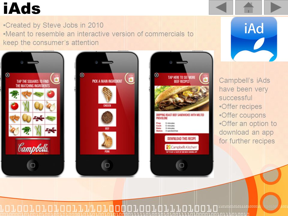 iAds Created by Steve Jobs in 2010 Meant to resemble an interactive version of commercials to keep the consumers attention Campbells iAds have been very successful Offer recipes Offer coupons Offer an option to download an app for further recipes