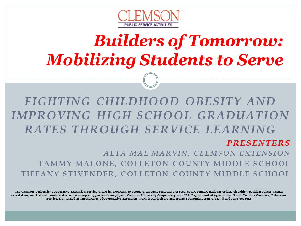 FIGHTING CHILDHOOD OBESITY AND IMPROVING HIGH SCHOOL GRADUATION RATES THROUGH SERVICE LEARNING PRESENTERS ALTA MAE MARVIN, CLEMSON EXTENSION TAMMY MAL