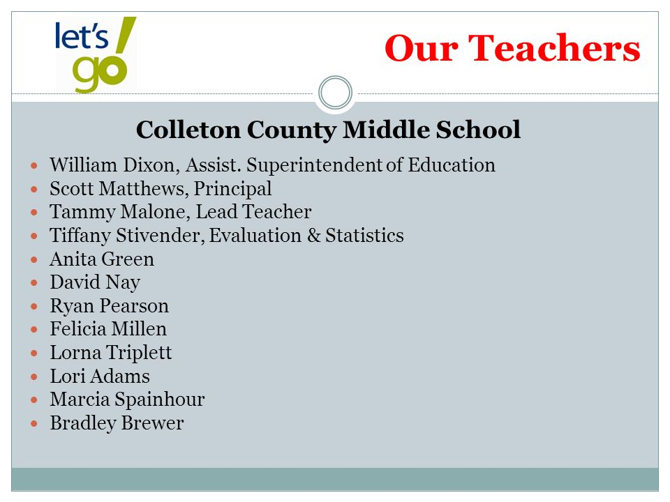 Our Teachers Colleton County Middle School William Dixon, Assist. Superintendent of Education Scott Matthews, Principal Tammy Malone, Lead Teacher Tif