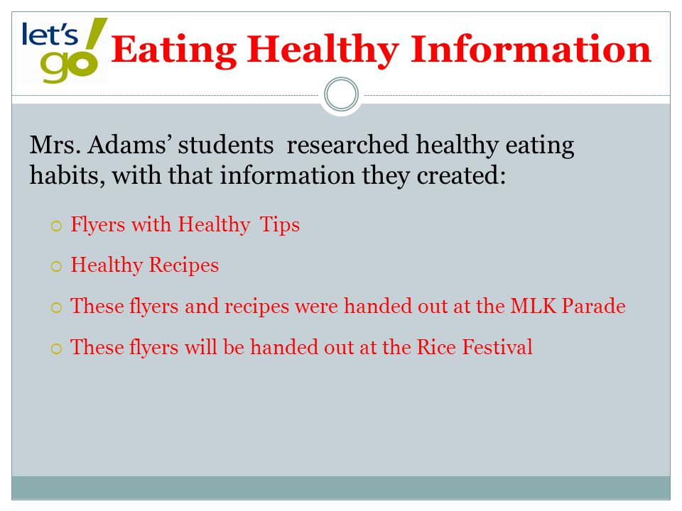 Eating Healthy Information Mrs. Adams students researched healthy eating habits, with that information they created: Flyers with Healthy Tips Healthy
