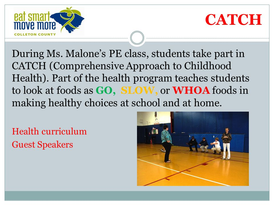 CATCH During Ms. Malones PE class, students take part in CATCH (Comprehensive Approach to Childhood Health). Part of the health program teaches studen