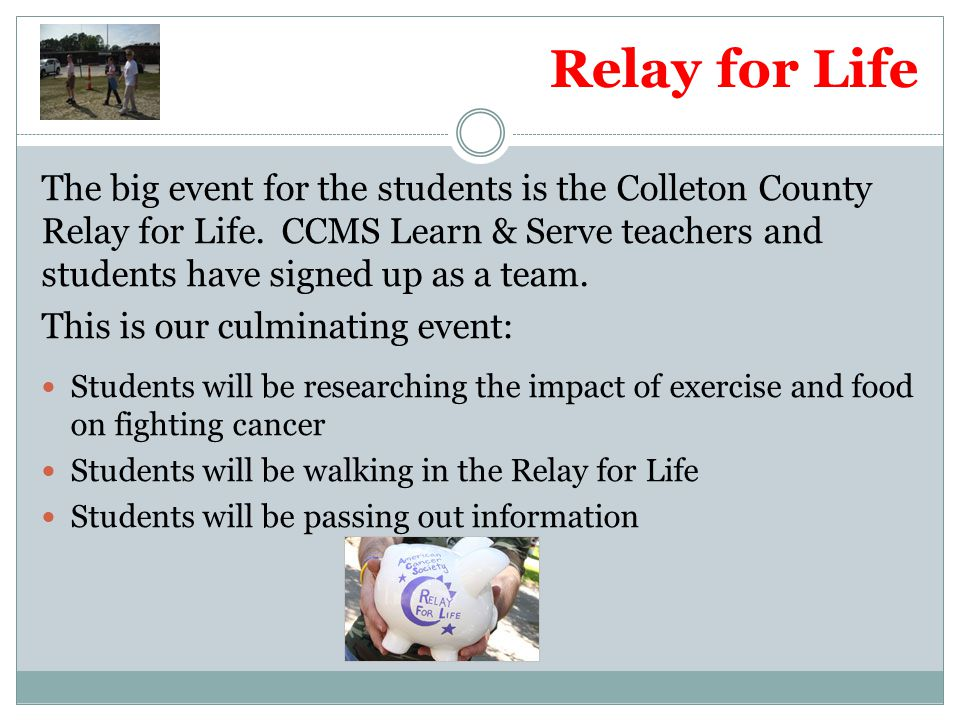 Relay for Life The big event for the students is the Colleton County Relay for Life. CCMS Learn & Serve teachers and students have signed up as a team