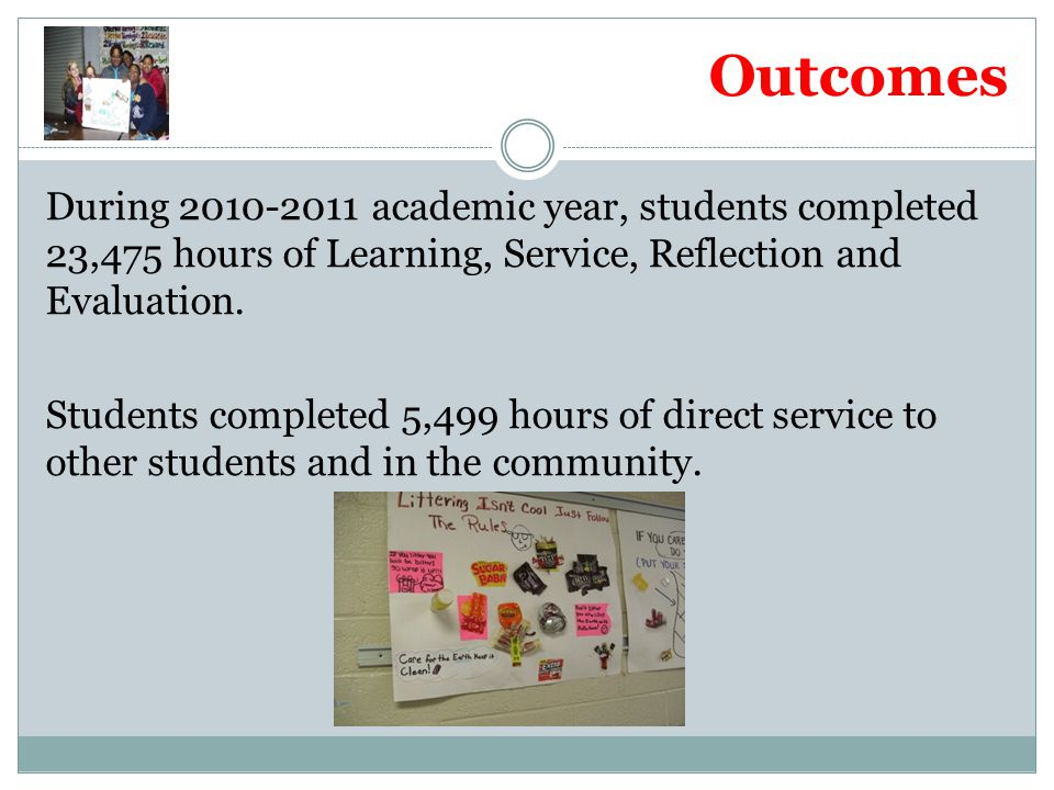 Outcomes During 2010-2011 academic year, students completed 23,475 hours of Learning, Service, Reflection and Evaluation. Students completed 5,499 hou
