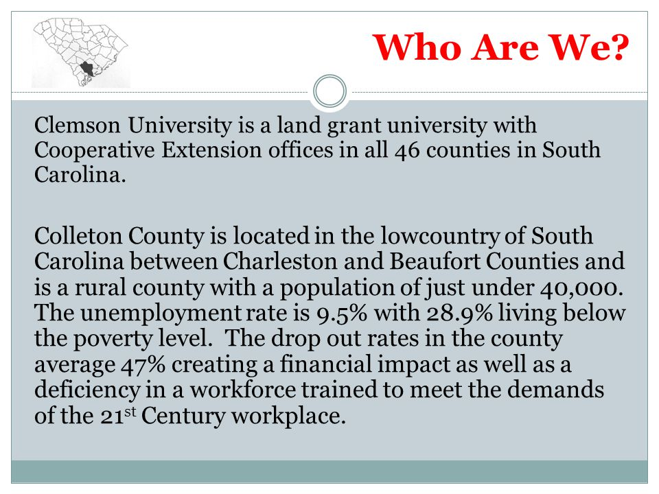Who Are We? Clemson University is a land grant university with Cooperative Extension offices in all 46 counties in South Carolina. Colleton County is