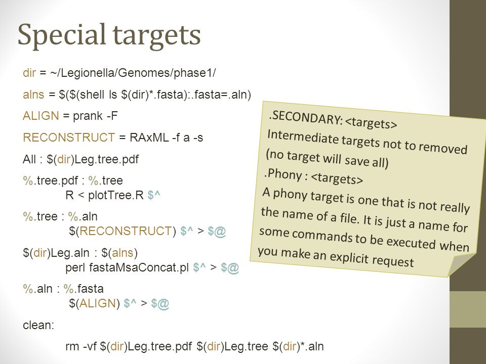 Special targets dir = ~/Legionella/Genomes/phase1/ alns = $($(shell ls $(dir)*.fasta):.fasta=.aln) ALIGN = prank -F RECONSTRUCT = RAxML -f a -s All : $(dir)Leg.tree.pdf %.tree.pdf : %.tree R < plotTree.R $^ %.tree : %.aln $(RECONSTRUCT) $^ > $@ $(dir)Leg.aln : $(alns) perl fastaMsaConcat.pl $^ > $@ %.aln : %.fasta $(ALIGN) $^ > $@ clean: rm -vf $(dir)Leg.tree.pdf $(dir)Leg.tree $(dir)*.aln.SECONDARY: Intermediate targets not to removed (no target will save all).Phony : A phony target is one that is not really the name of a file.