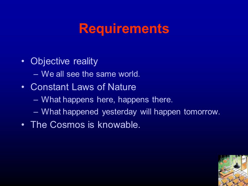Requirements Objective reality –We all see the same world. Constant Laws of Nature –What happens here, happens there. –What happened yesterday will ha