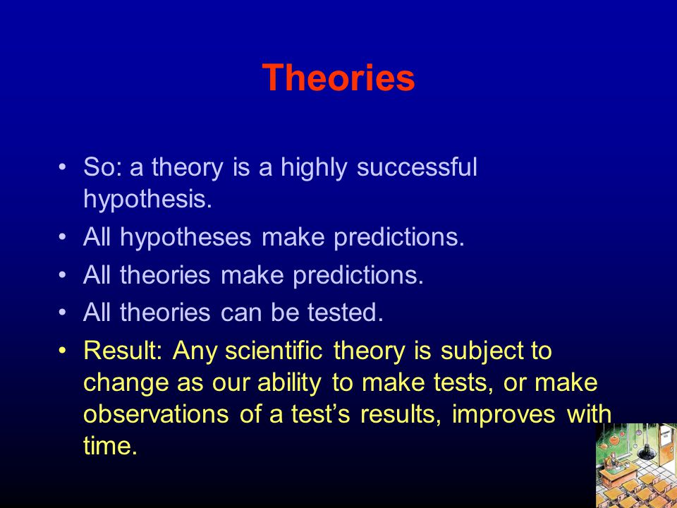 Theories So: a theory is a highly successful hypothesis. All hypotheses make predictions. All theories make predictions. All theories can be tested. R