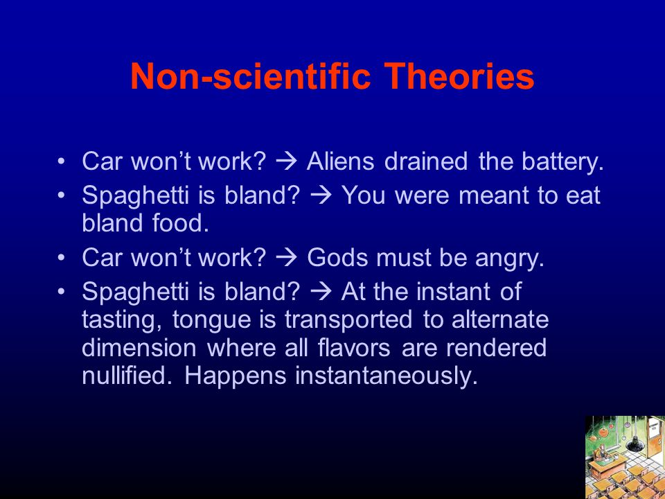 Non-scientific Theories Car wont work? Aliens drained the battery. Spaghetti is bland? You were meant to eat bland food. Car wont work? Gods must be a