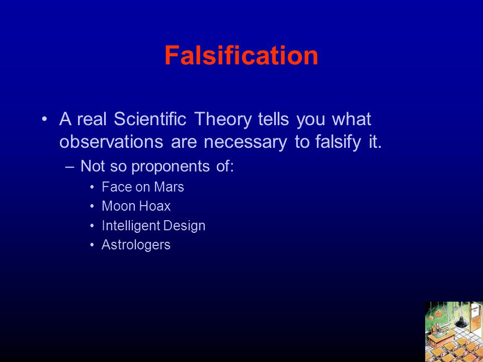 Falsification A real Scientific Theory tells you what observations are necessary to falsify it. –Not so proponents of: Face on Mars Moon Hoax Intellig