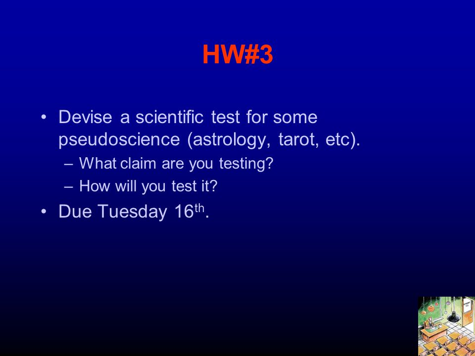 HW#3 Devise a scientific test for some pseudoscience (astrology, tarot, etc). –What claim are you testing? –How will you test it? Due Tuesday 16 th.