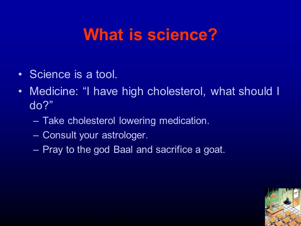What is science? Science is a tool. Medicine: I have high cholesterol, what should I do? –Take cholesterol lowering medication. –Consult your astrolog