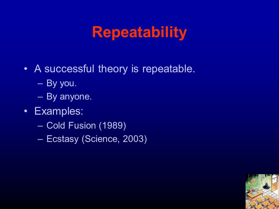 Repeatability A successful theory is repeatable. –By you. –By anyone. Examples: –Cold Fusion (1989) –Ecstasy (Science, 2003)