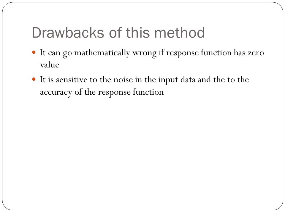 Drawbacks of this method It can go mathematically wrong if response function has zero value It is sensitive to the noise in the input data and the to