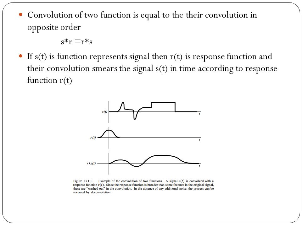 Convolution of two function is equal to the their convolution in opposite order s*r =r*s If s(t) is function represents signal then r(t) is response f