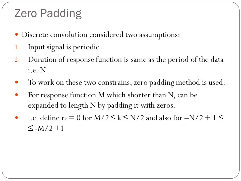 Zero Padding Discrete convolution considered two assumptions: 1. Input signal is periodic 2. Duration of response function is same as the period of th