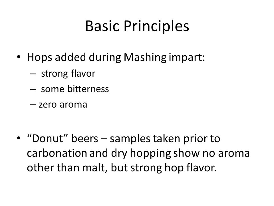 Basic Principles Hops added during Mashing impart: – strong flavor – some bitterness – zero aroma Donut beers – samples taken prior to carbonation and dry hopping show no aroma other than malt, but strong hop flavor.