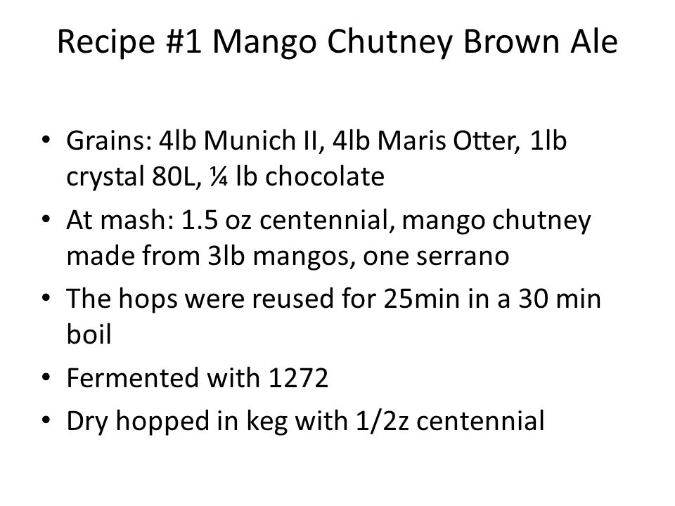 Recipe #1 Mango Chutney Brown Ale Grains: 4lb Munich II, 4lb Maris Otter, 1lb crystal 80L, ¼ lb chocolate At mash: 1.5 oz centennial, mango chutney made from 3lb mangos, one serrano The hops were reused for 25min in a 30 min boil Fermented with 1272 Dry hopped in keg with 1/2z centennial