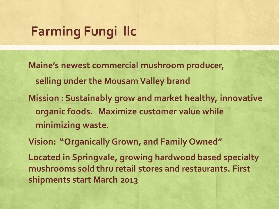 Farming Fungi llc Maines newest commercial mushroom producer, selling under the Mousam Valley brand Mission : Sustainably grow and market healthy, innovative organic foods.