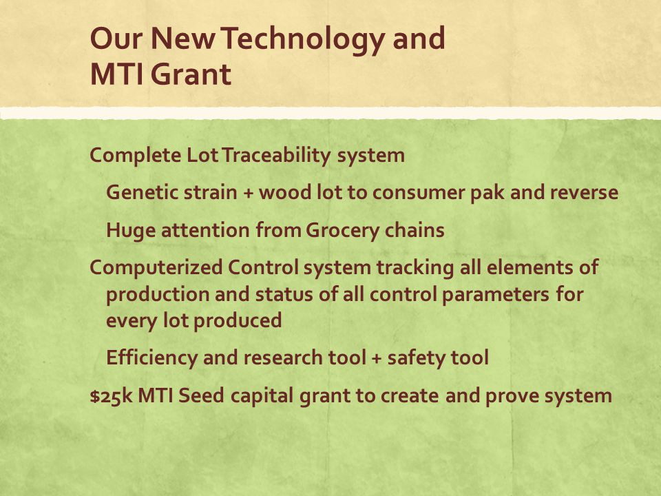 Our New Technology and MTI Grant Complete Lot Traceability system Genetic strain + wood lot to consumer pak and reverse Huge attention from Grocery chains Computerized Control system tracking all elements of production and status of all control parameters for every lot produced Efficiency and research tool + safety tool $25k MTI Seed capital grant to create and prove system