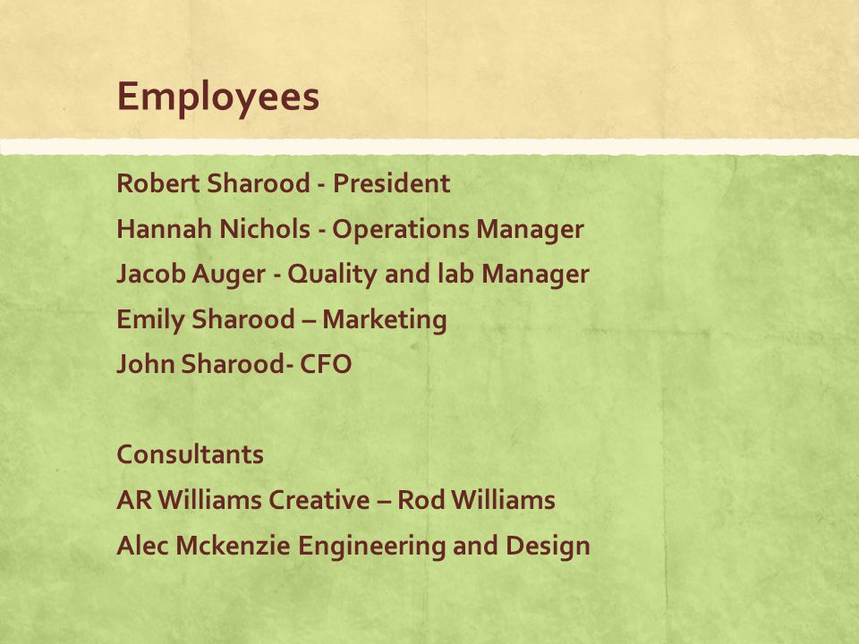 Employees Robert Sharood - President Hannah Nichols - Operations Manager Jacob Auger - Quality and lab Manager Emily Sharood – Marketing John Sharood- CFO Consultants AR Williams Creative – Rod Williams Alec Mckenzie Engineering and Design