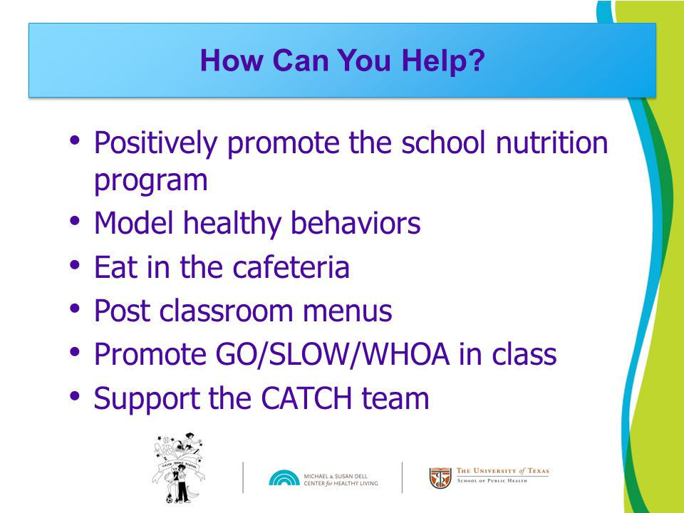 Positively promote the school nutrition program Model healthy behaviors Eat in the cafeteria Post classroom menus Promote GO/SLOW/WHOA in class Support the CATCH team How Can You Help