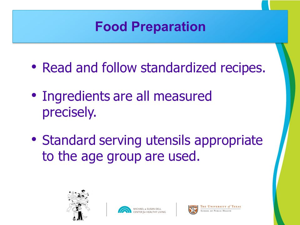 Read and follow standardized recipes. Ingredients are all measured precisely. Standard serving utensils appropriate to the age group are used. Food Pr