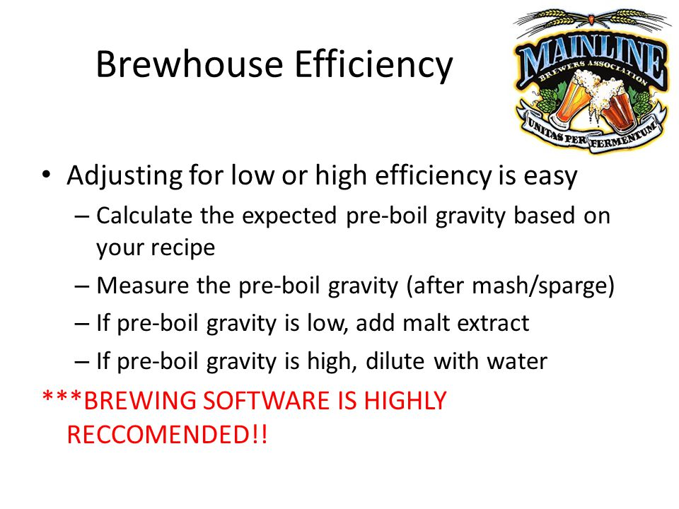 Brewhouse Efficiency Adjusting for low or high efficiency is easy – Calculate the expected pre-boil gravity based on your recipe – Measure the pre-boil gravity (after mash/sparge) – If pre-boil gravity is low, add malt extract – If pre-boil gravity is high, dilute with water ***BREWING SOFTWARE IS HIGHLY RECCOMENDED!!
