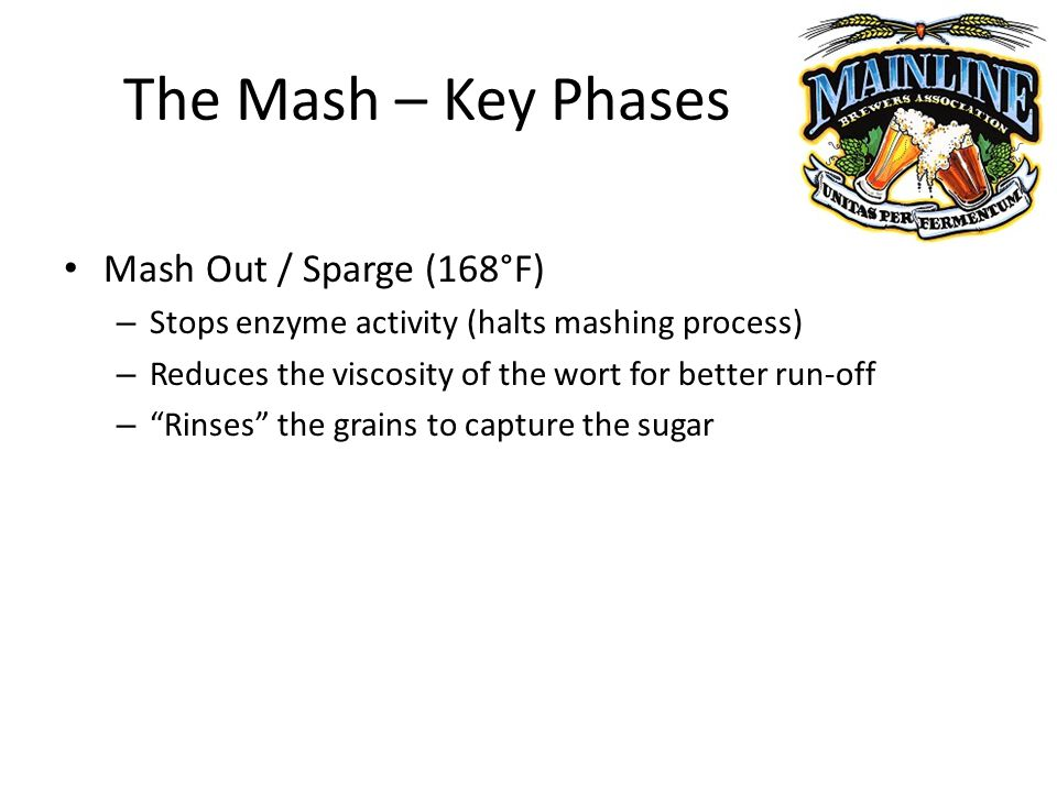 The Mash – Key Phases Mash Out / Sparge (168°F) – Stops enzyme activity (halts mashing process) – Reduces the viscosity of the wort for better run-off – Rinses the grains to capture the sugar