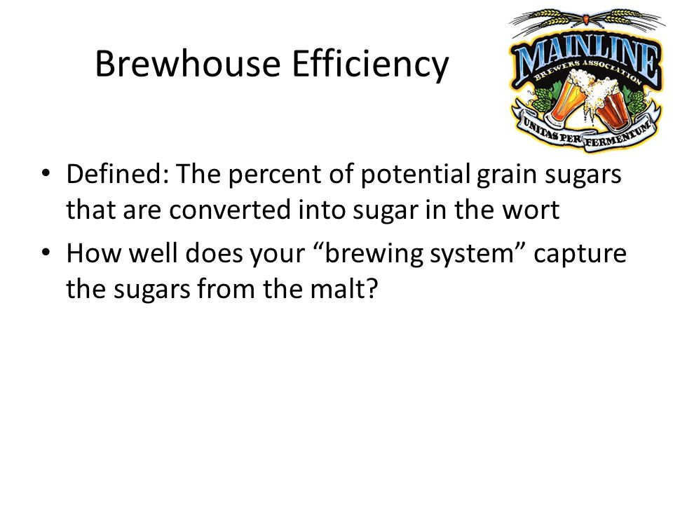 Brewhouse Efficiency Defined: The percent of potential grain sugars that are converted into sugar in the wort How well does your brewing system capture the sugars from the malt