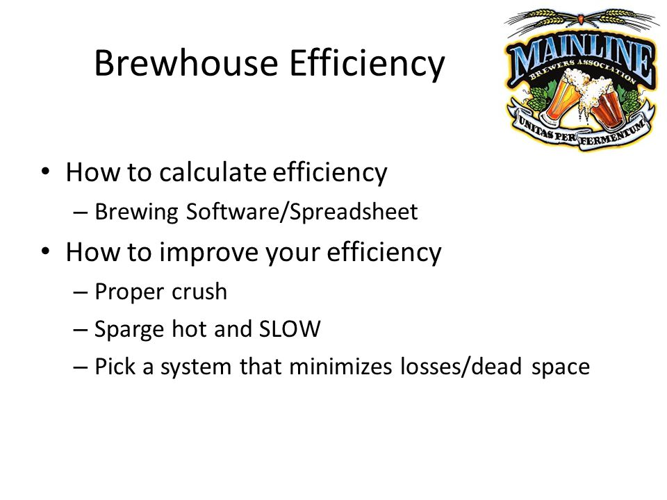 Brewhouse Efficiency How to calculate efficiency – Brewing Software/Spreadsheet How to improve your efficiency – Proper crush – Sparge hot and SLOW – Pick a system that minimizes losses/dead space
