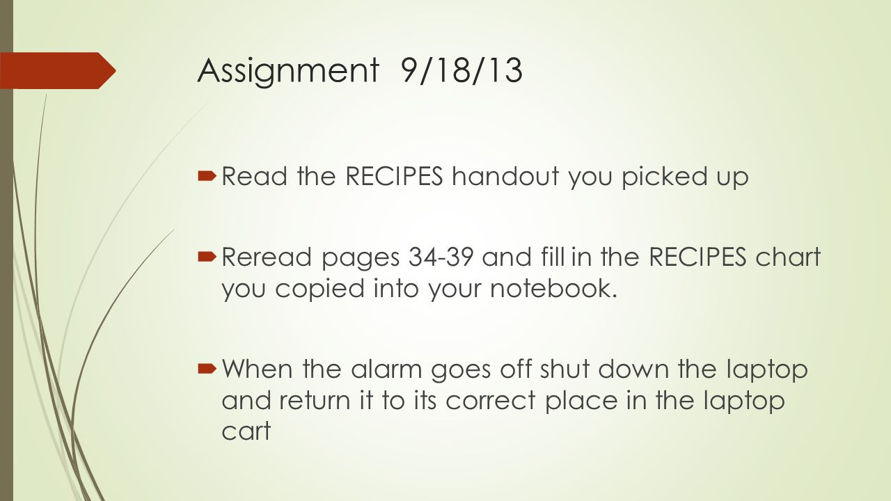 Assignment 9/18/13 Read the RECIPES handout you picked up Reread pages 34-39 and fill in the RECIPES chart you copied into your notebook.