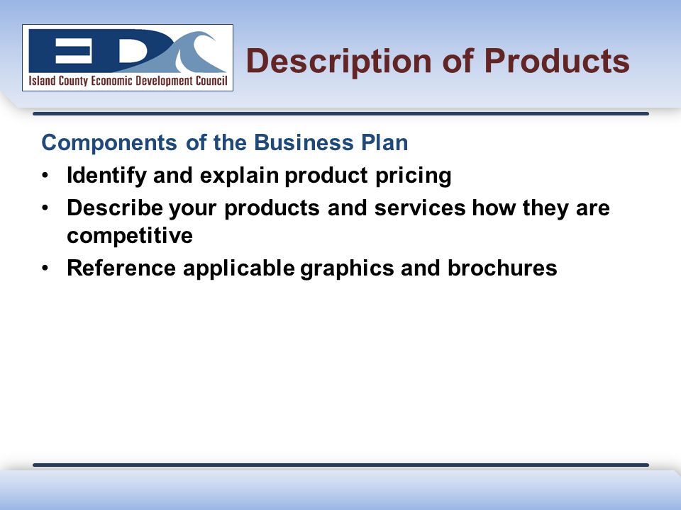 Description of Products Components of the Business Plan Identify and explain product pricing Describe your products and services how they are competit