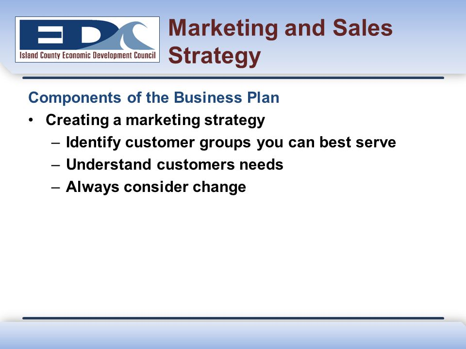 Marketing and Sales Strategy Components of the Business Plan Creating a marketing strategy –Identify customer groups you can best serve –Understand cu