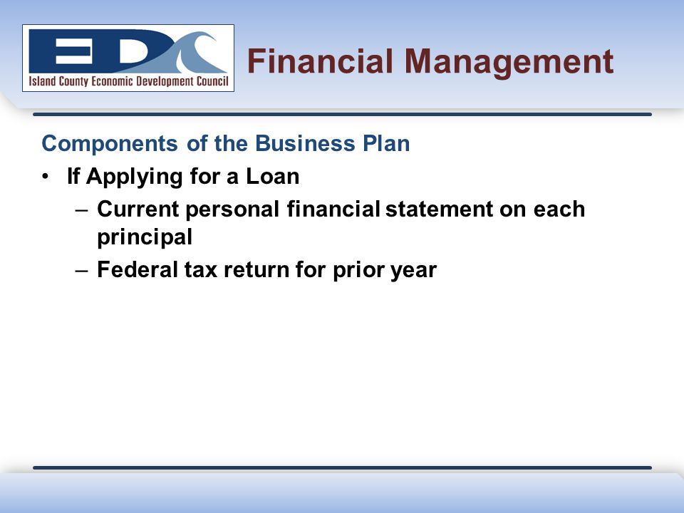 Financial Management Components of the Business Plan If Applying for a Loan –Current personal financial statement on each principal –Federal tax retur